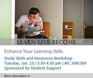 Enhance Your Learning Skills, Study Skills and Resources Workshop, Tuesday, January 23, 3:30-4:30 pm, MC 368/369, Sponsored by student support